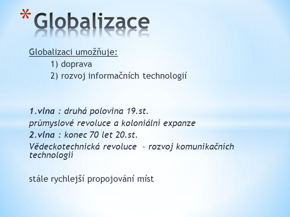 Globalizaci umožňuje: 1) doprava 2) rozvoj informačních technologií 1.vlna : druhá polovina 19.st.