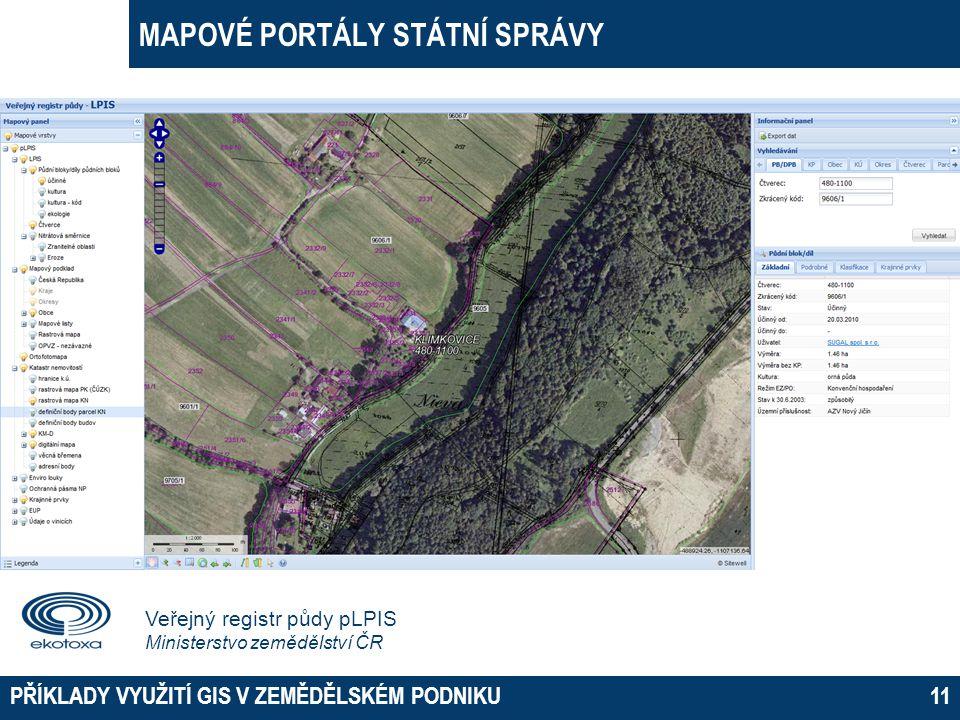 MAPOVÉ PORTÁLY STÁTNÍ SPRÁVY PŘÍKLADY VYUŽITÍ GIS V ZEMĚDĚLSKÉM PODNIKU11 Veřejný registr půdy pLPIS Ministerstvo zemědělství ČR