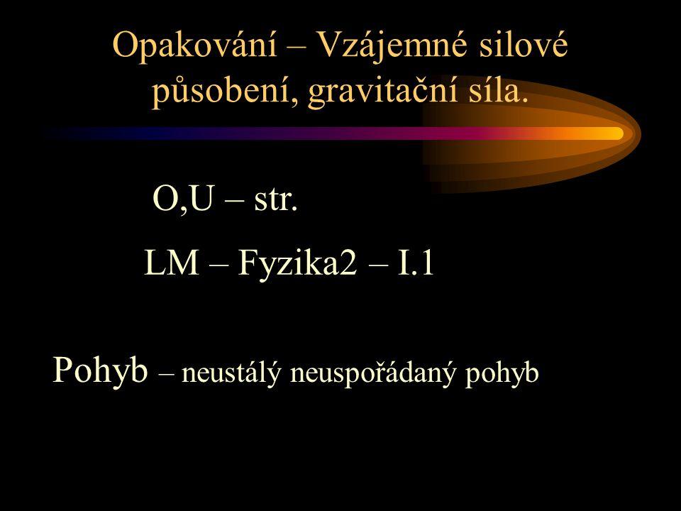 Opakování – Vzájemné silové působení, gravitační síla. O,U – str. Pohyb – neustálý neuspořádaný pohyb LM – Fyzika2 – I.1