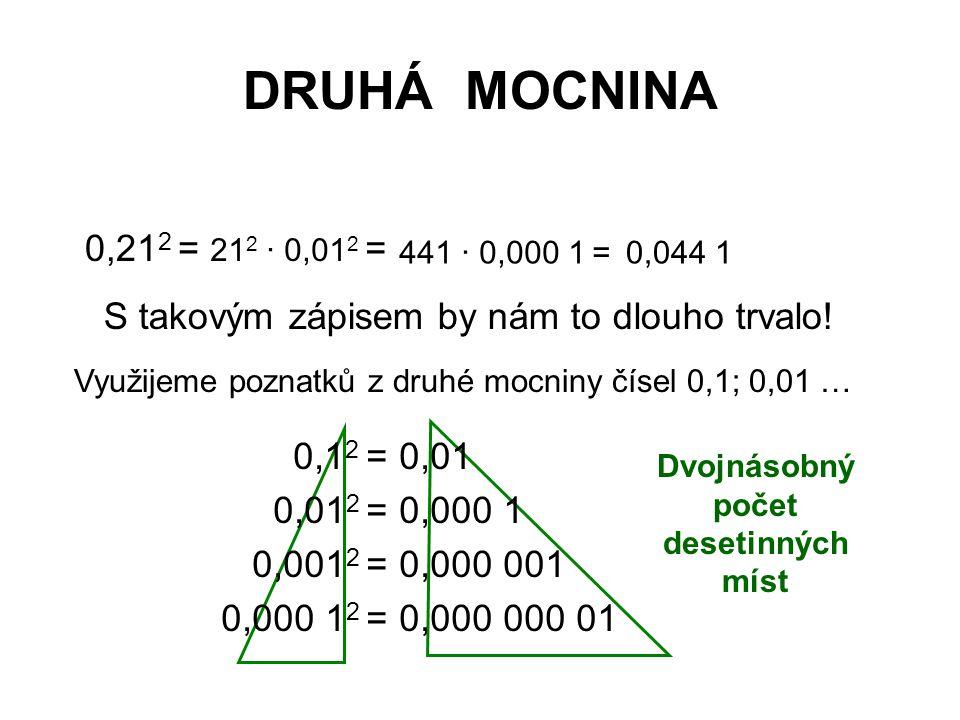DRUHÁ MOCNINA 0,21 2 = 21 2 · 0,01 2 = 441 · 0,000 1 =0,044 1 S takovým zápisem by nám to dlouho trvalo! Využijeme poznatků z druhé mocniny čísel 0,1;
