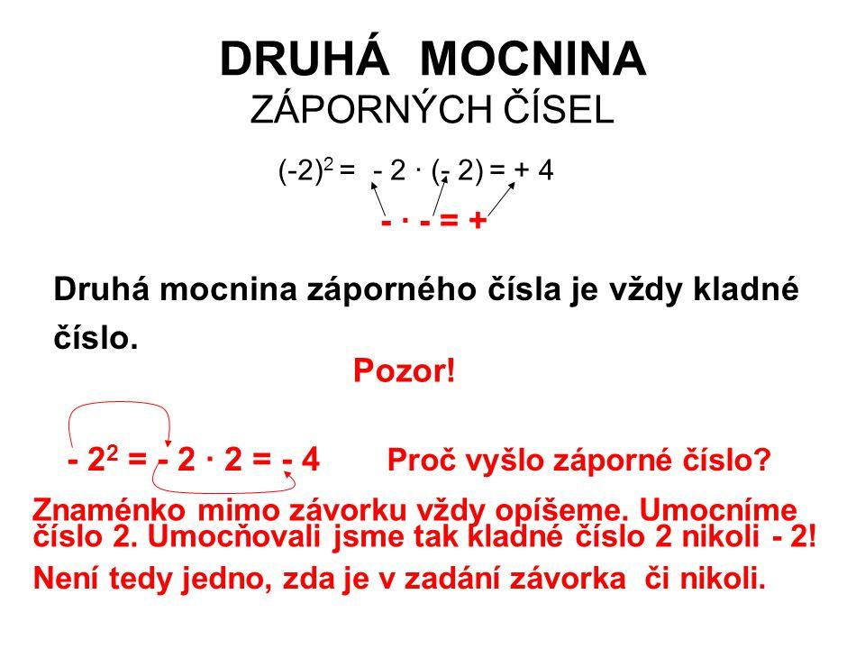 DRUHÁ MOCNINA ZÁPORNÝCH ČÍSEL (-2) 2 = - · - = + - 2 · (- 2)= + 4 Druhá mocnina záporného čísla je vždy kladné číslo. Pozor! - 2 2 = - 2 · 2 = - 4 Pro