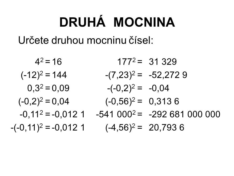DRUHÁ MOCNINA Určete druhou mocninu čísel: 16 144 0,09 0,04 -0,012 1 31 329 -52,272 9 -0,04 0,313 6 -292 681 000 000 20,793 6 177 2 = -(7,23) 2 = -(-0