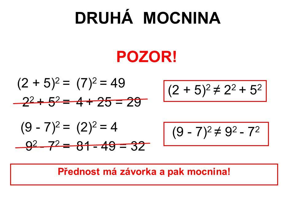 DRUHÁ MOCNINA POZOR! (2 + 5) 2 = 2 2 + 5 2 = (7) 2 = 49 4 + 25 = 29 (2 + 5) 2 ≠ 2 2 + 5 2 (9 - 7) 2 = 9 2 - 7 2 = (2) 2 = 4 81 - 49 = 32 (9 - 7) 2 ≠ 9