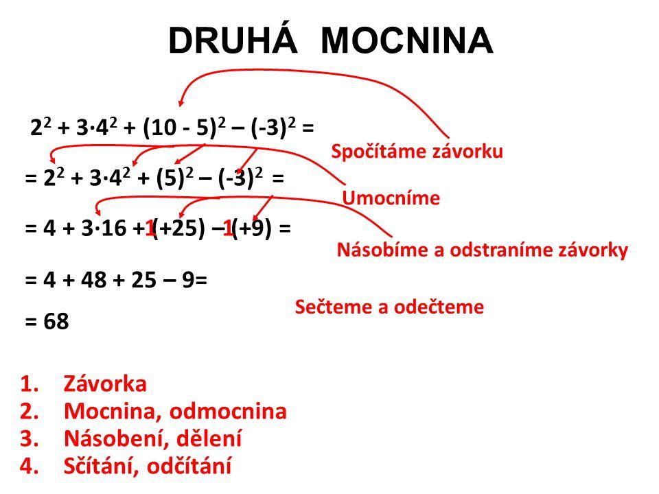 DRUHÁ MOCNINA 2 2 + 3·4 2 + (10 - 5) 2 – (-3) 2 = = 2 2 + 3·4 2 + (5) 2 – (-3) 2 = = 4 + 3·16 + (+25) – (+9) = = 4 + 48 + 25 – 9= = 68 Spočítáme závor