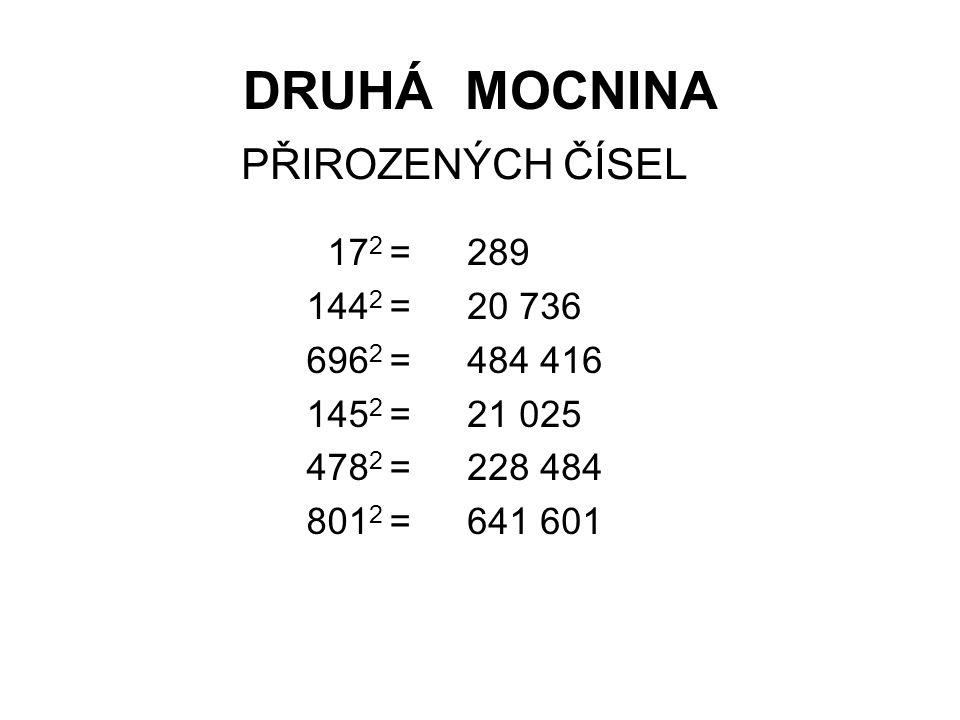 DRUHÁ MOCNINA Určete druhou mocninu čísel: 625 1 296 228 484 3 136 10,24 441 000 000 -(-25) 2 = -(-36) 2 = -(-478) 2 = -(-56) 2 = -(-3,2) 2 = -(- 21 000) 2 = -625 -1 296 -228 484 -3 136 -10,24 -441 000 000 (-25) 2 = (-36) 2 = (-478) 2 = (-56) 2 = (-3,2) 2 = (- 21 000) 2 =