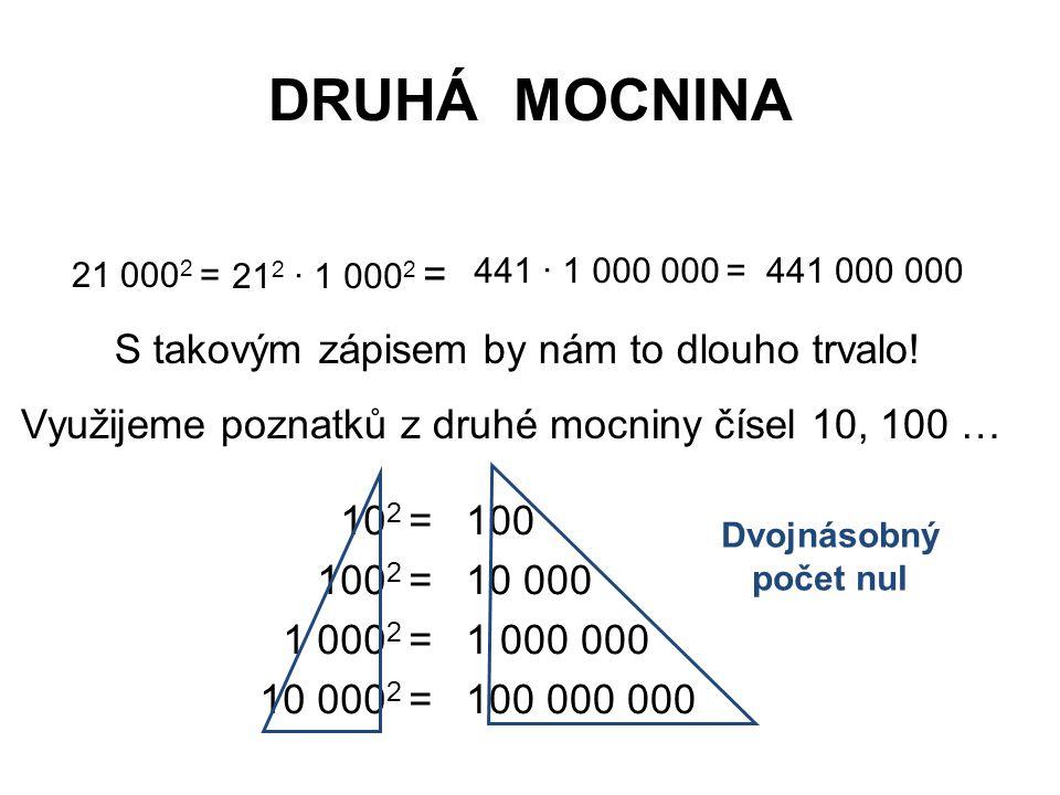 DRUHÁ MOCNINA 21 000 2 = 441 10 2 = 100 2 = 1 000 2 = 10 000 2 = 100 10 000 1 000 000 100 000 000 Dvojnásobný počet nul Rozdělíme si číslo na dvě pomyslné části.