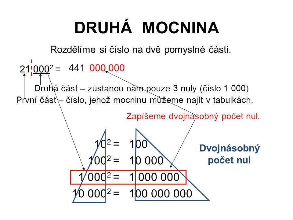 DRUHÁ MOCNINA 21 000 2 = 441 10 2 = 100 2 = 1 000 2 = 10 000 2 = 100 10 000 1 000 000 100 000 000 Dvojnásobný počet nul Rozdělíme si číslo na dvě pomy