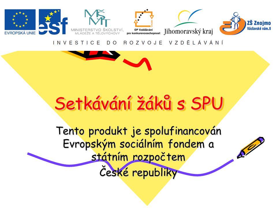 Setkávání žáků s SPU Setkávání žáků s SPU Tento produkt je spolufinancován Evropským sociálním fondem a státním rozpočtem České republiky