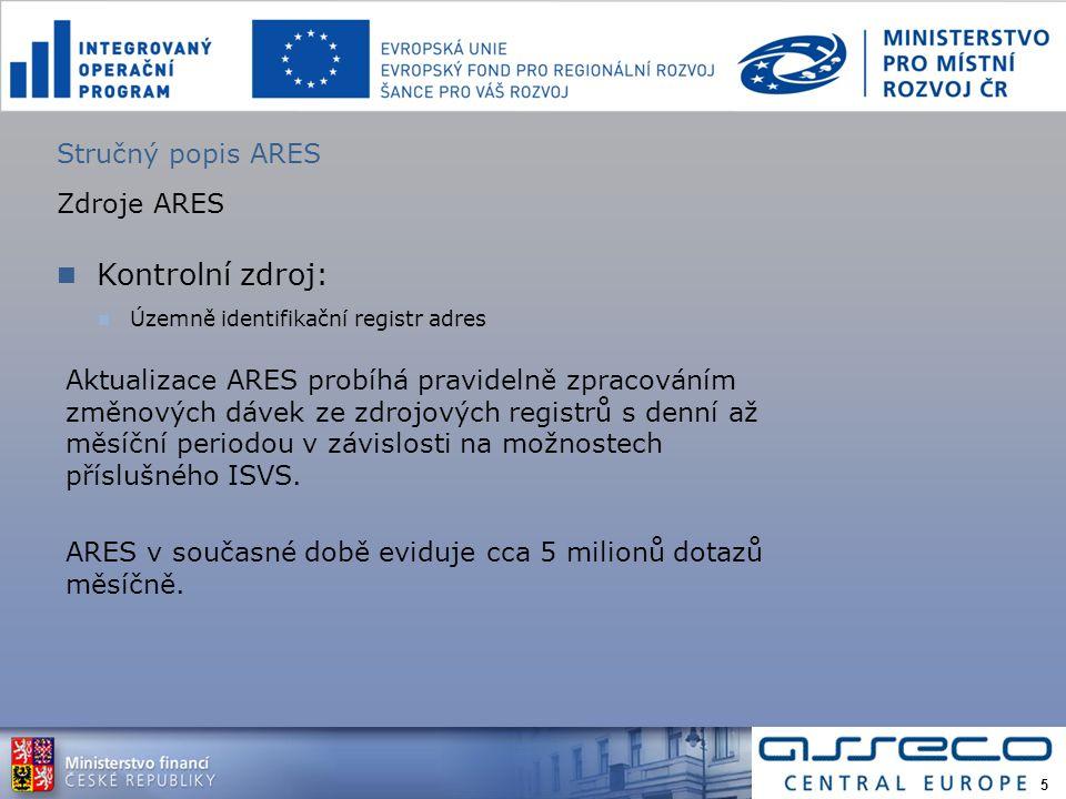 Stručný popis ARES Zdroje ARES Kontrolní zdroj: Územně identifikační registr adres Aktualizace ARES probíhá pravidelně zpracováním změnových dávek ze zdrojových registrů s denní až měsíční periodou v závislosti na možnostech příslušného ISVS.