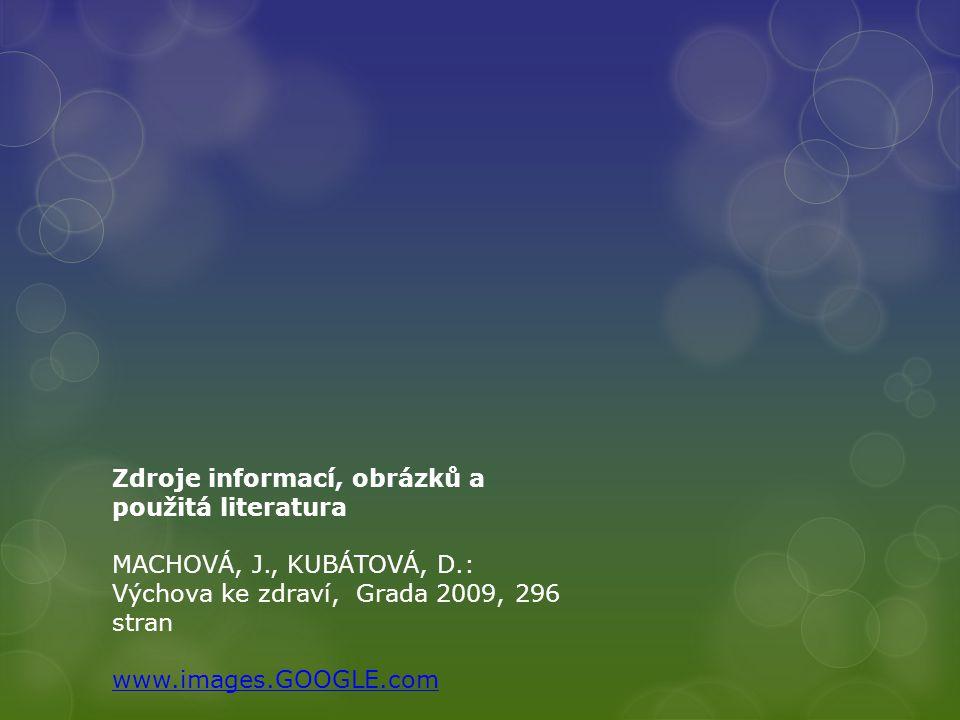 Zdroje informací, obrázků a použitá literatura MACHOVÁ, J., KUBÁTOVÁ, D.: Výchova ke zdraví, Grada 2009, 296 stran www.images.GOOGLE.com
