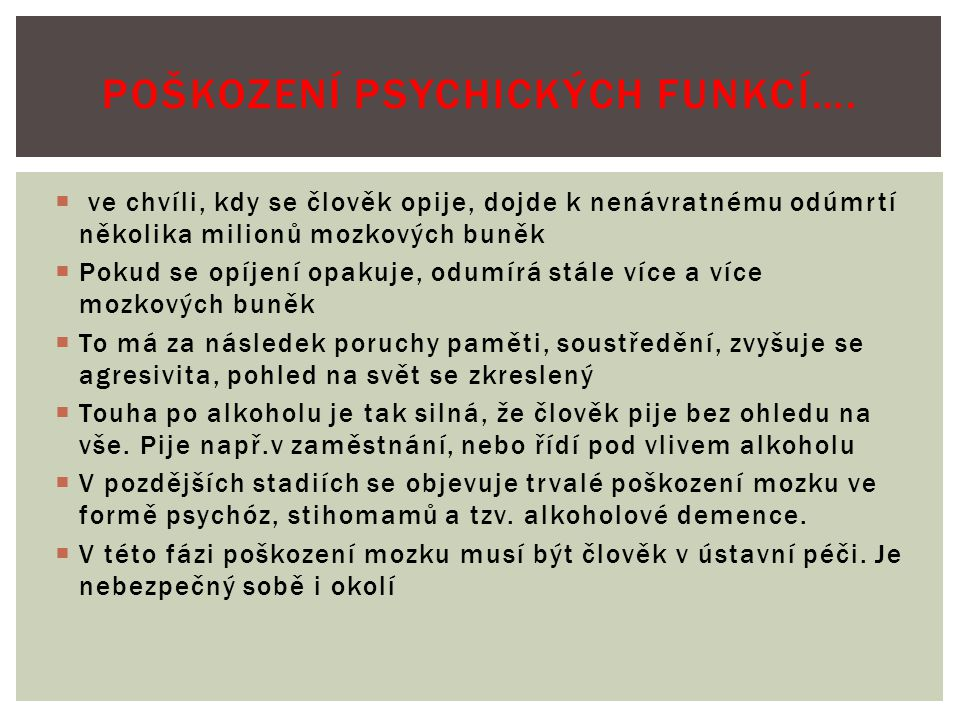  ve chvíli, kdy se člověk opije, dojde k nenávratnému odúmrtí několika milionů mozkových buněk  Pokud se opíjení opakuje, odumírá stále více a více mozkových buněk  To má za následek poruchy paměti, soustředění, zvyšuje se agresivita, pohled na svět se zkreslený  Touha po alkoholu je tak silná, že člověk pije bez ohledu na vše.