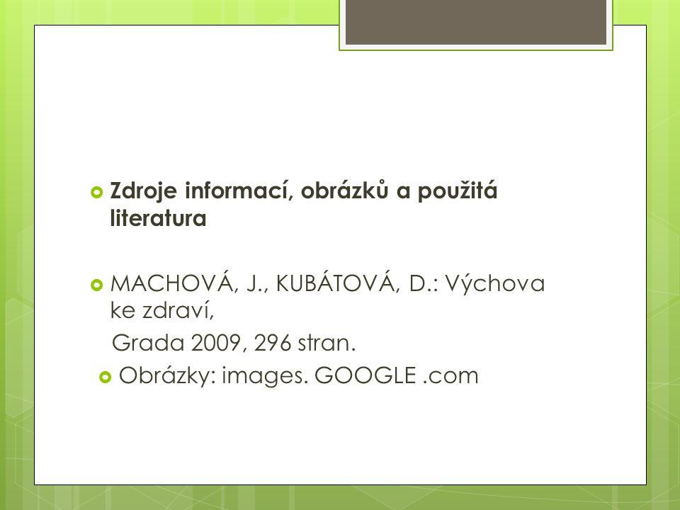  Zdroje informací, obrázků a použitá literatura  MACHOVÁ, J., KUBÁTOVÁ, D.: Výchova ke zdraví, Grada 2009, 296 stran.  Obrázky: images. GOOGLE.com
