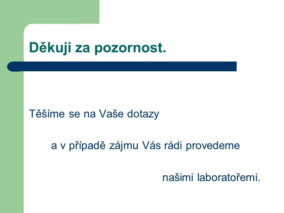 Děkuji za pozornost. Těšíme se na Vaše dotazy a v případě zájmu Vás rádi provedeme našimi laboratořemi.