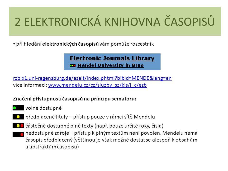 2 ELEKTRONICKÁ KNIHOVNA ČASOPISŮ při hledání elektronických časopisů vám pomůže rozcestník rzblx1.uni-regensburg.de/ezeit/index.phtml?bibid=MENDE&lang=en rzblx1.uni-regensburg.de/ezeit/index.phtml?bibid=MENDE&lang=en více informací: www.mendelu.cz/cz/sluzby_sz/kis/i_c/ezbwww.mendelu.cz/cz/sluzby_sz/kis/i_c/ezb Značení přístupnosti časopisů na principu semaforu: volně dostupné předplacené tituly – přístup pouze v rámci sítě Mendelu částečně dostupné plné texty (např.
