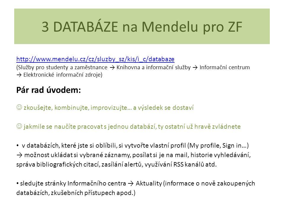 3 DATABÁZE na Mendelu pro ZF http://www.mendelu.cz/cz/sluzby_sz/kis/i_c/databaze (Služby pro studenty a zaměstnance → Knihovna a informační služby → Informační centrum → Elektronické informační zdroje) Pár rad úvodem: zkoušejte, kombinujte, improvizujte… a výsledek se dostaví jakmile se naučíte pracovat s jednou databází, ty ostatní už hravě zvládnete v databázích, které jste si oblíbili, si vytvořte vlastní profil (My profile, Sign in…) → možnost ukládat si vybrané záznamy, posílat si je na mail, historie vyhledávání, správa bibliografických citací, zasílání alertů, využívání RSS kanálů atd.