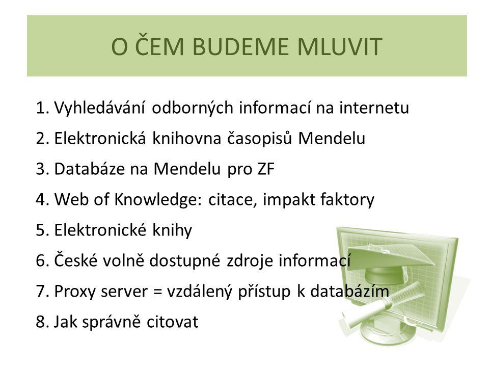 O ČEM BUDEME MLUVIT 1.Vyhledávání odborných informací na internetu 2.Elektronická knihovna časopisů Mendelu 3.Databáze na Mendelu pro ZF 4.Web of Knowledge: citace, impakt faktory 5.Elektronické knihy 6.České volně dostupné zdroje informací 7.Proxy server = vzdálený přístup k databázím 8.Jak správně citovat