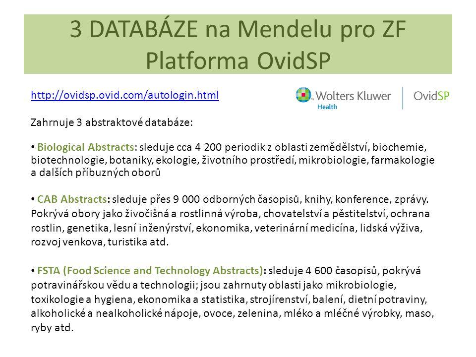 3 DATABÁZE na Mendelu pro ZF Platforma OvidSP http://ovidsp.ovid.com/autologin.html Zahrnuje 3 abstraktové databáze: Biological Abstracts: sleduje cca