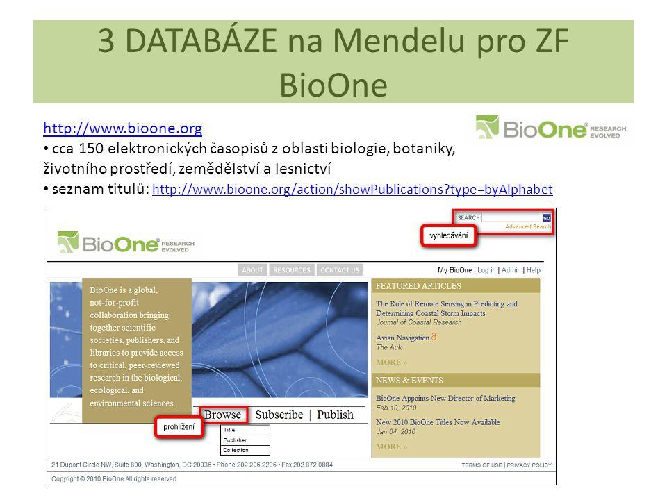 3 DATABÁZE na Mendelu pro ZF BioOne http://www.bioone.org cca 150 elektronických časopisů z oblasti biologie, botaniky, životního prostředí, zemědělství a lesnictví seznam titulů: http://www.bioone.org/action/showPublications?type=byAlphabet http://www.bioone.org/action/showPublications?type=byAlphabet