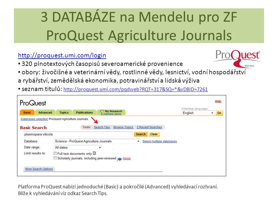 3 DATABÁZE na Mendelu pro ZF ProQuest Agriculture Journals http://proquest.umi.com/login 320 plnotextových časopisů severoamerické provenience obory: živočišné a veterinární vědy, rostlinné vědy, lesnictví, vodní hospodářství a rybářství, zemědělská ekonomika, potravinářství a lidská výživa seznam titulů: http://proquest.umi.com/pqdweb?RQT=317&SQ=*&vDBID=7261 http://proquest.umi.com/pqdweb?RQT=317&SQ=*&vDBID=7261 Platforma ProQuest nabízí jednoduché (Basic) a pokročilé (Advanced) vyhledávací rozhraní.