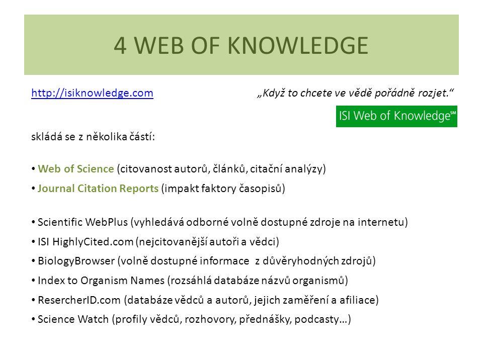 """4 WEB OF KNOWLEDGE http://isiknowledge.comhttp://isiknowledge.com """"Když to chcete ve vědě pořádně rozjet. skládá se z několika částí: Web of Science (citovanost autorů, článků, citační analýzy) Journal Citation Reports (impakt faktory časopisů) Scientific WebPlus (vyhledává odborné volně dostupné zdroje na internetu) ISI HighlyCited.com (nejcitovanější autoři a vědci) BiologyBrowser (volně dostupné informace z důvěryhodných zdrojů) Index to Organism Names (rozsáhlá databáze názvů organismů) ResercherID.com (databáze vědců a autorů, jejich zaměření a afiliace) Science Watch (profily vědců, rozhovory, přednášky, podcasty…)"""