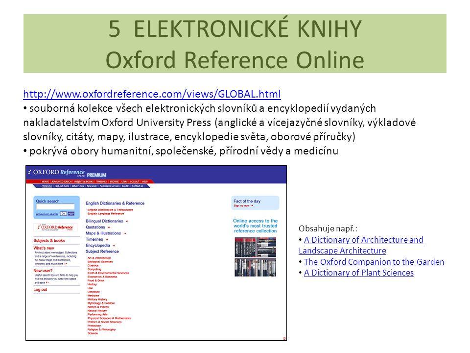 5 ELEKTRONICKÉ KNIHY Oxford Reference Online http://www.oxfordreference.com/views/GLOBAL.html souborná kolekce všech elektronických slovníků a encyklopedií vydaných nakladatelstvím Oxford University Press (anglické a vícejazyčné slovníky, výkladové slovníky, citáty, mapy, ilustrace, encyklopedie světa, oborové příručky) pokrývá obory humanitní, společenské, přírodní vědy a medicínu Obsahuje např.: A Dictionary of Architecture and Landscape ArchitectureA Dictionary of Architecture and Landscape Architecture The Oxford Companion to the Garden A Dictionary of Plant Sciences