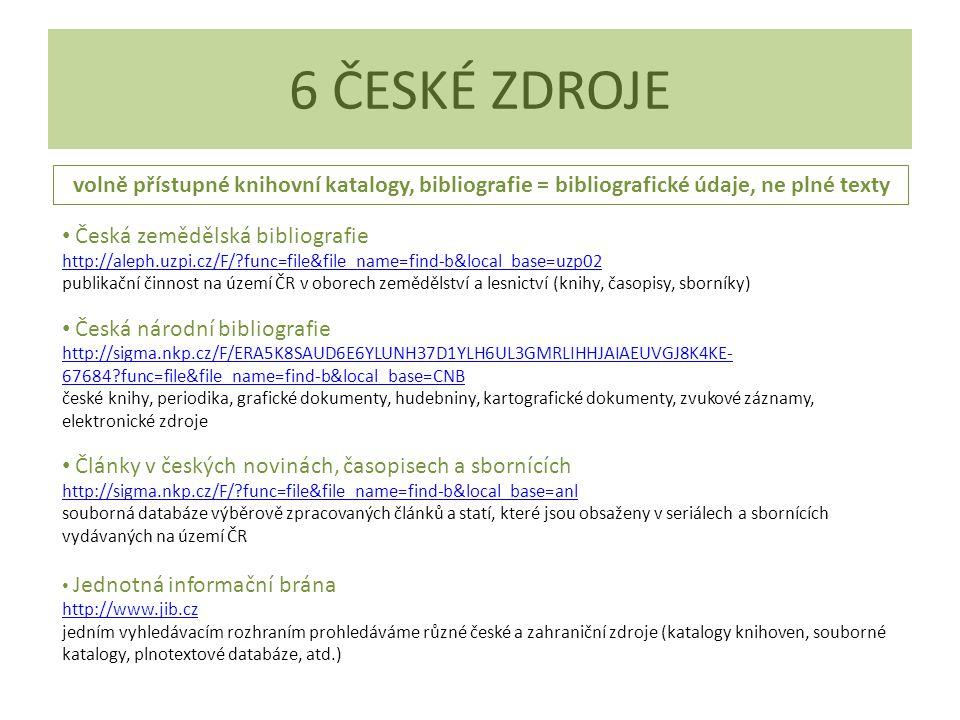 6 ČESKÉ ZDROJE Česká zemědělská bibliografie http://aleph.uzpi.cz/F/?func=file&file_name=find-b&local_base=uzp02 publikační činnost na území ČR v oborech zemědělství a lesnictví (knihy, časopisy, sborníky) Česká národní bibliografie http://sigma.nkp.cz/F/ERA5K8SAUD6E6YLUNH37D1YLH6UL3GMRLIHHJAIAEUVGJ8K4KE- 67684?func=file&file_name=find-b&local_base=CNB české knihy, periodika, grafické dokumenty, hudebniny, kartografické dokumenty, zvukové záznamy, elektronické zdroje Články v českých novinách, časopisech a sbornících http://sigma.nkp.cz/F/?func=file&file_name=find-b&local_base=anl souborná databáze výběrově zpracovaných článků a statí, které jsou obsaženy v seriálech a sbornících vydávaných na území ČR Jednotná informační brána http://www.jib.cz jedním vyhledávacím rozhraním prohledáváme různé české a zahraniční zdroje (katalogy knihoven, souborné katalogy, plnotextové databáze, atd.) volně přístupné knihovní katalogy, bibliografie = bibliografické údaje, ne plné texty