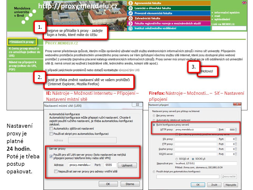 http://proxy.mendelu.cz IE: Nástroje – Možnosti Internetu – Připojení – Nastavení místní sítě Firefox: Nástroje – Možnosti… – Síť – Nastavení připojen