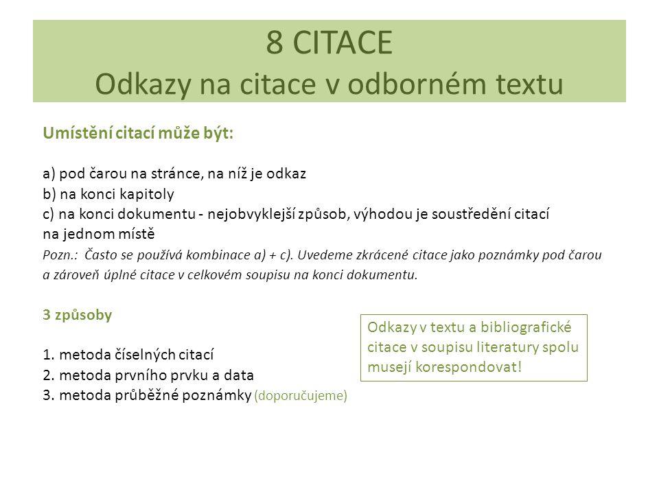 8 CITACE Odkazy na citace v odborném textu Umístění citací může být: a) pod čarou na stránce, na níž je odkaz b) na konci kapitoly c) na konci dokumentu - nejobvyklejší způsob, výhodou je soustředění citací na jednom místě Pozn.: Často se používá kombinace a) + c).