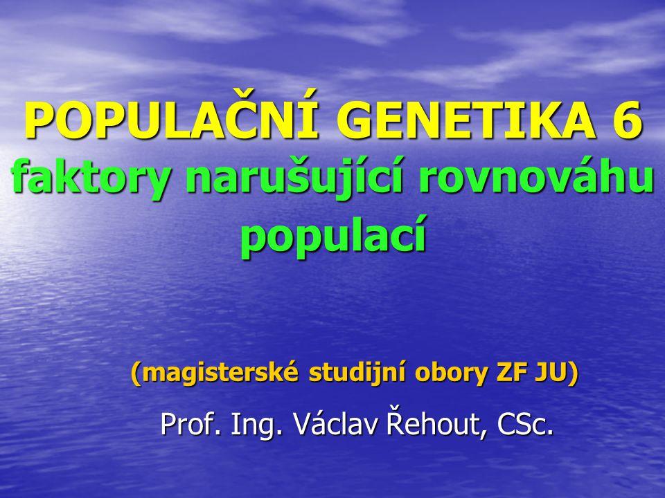 POPULAČNÍ GENETIKA 6 faktory narušující rovnováhu populací Prof. Ing. Václav Řehout, CSc. (magisterské studijní obory ZF JU)