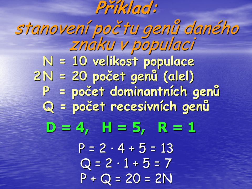 Příklad: stanovení počtu genů daného znaku v populaci D = 4, H = 5, R = 1 P = 2 ∙ 4 + 5 = 13 Q = 2 ∙ 1 + 5 = 7 P + Q = 20 = 2N N = 10 velikost populac