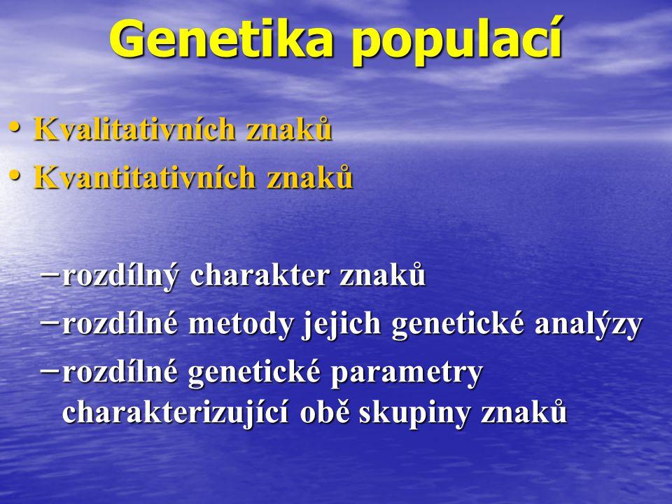 Genetika populací Kvalitativních znaků Kvalitativních znaků Kvantitativních znaků Kvantitativních znaků – rozdílný charakter znaků – rozdílné metody jejich genetické analýzy – rozdílné genetické parametry charakterizující obě skupiny znaků