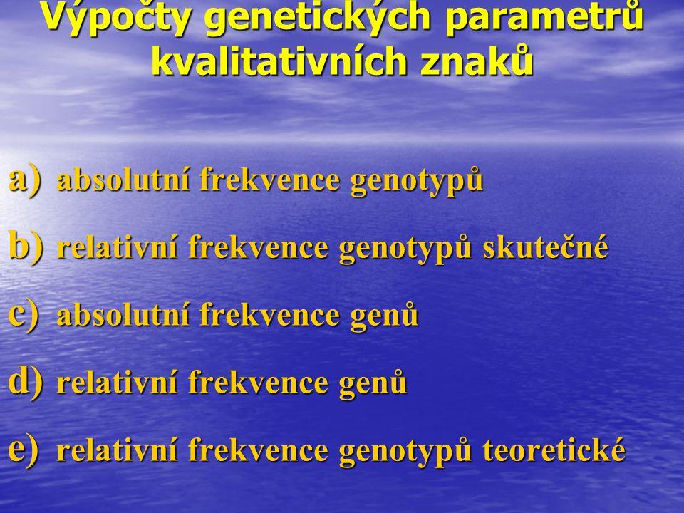Výpočty genetických parametrů kvalitativních znaků a) absolutní frekvence genotypů b) relativní frekvence genotypů skutečné c) absolutní frekvence gen