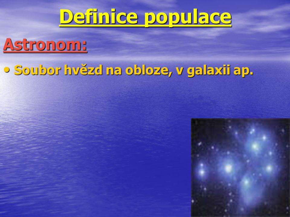 Definice populace Soubor hvězd na obloze, v galaxii ap. Soubor hvězd na obloze, v galaxii ap. Astronom: