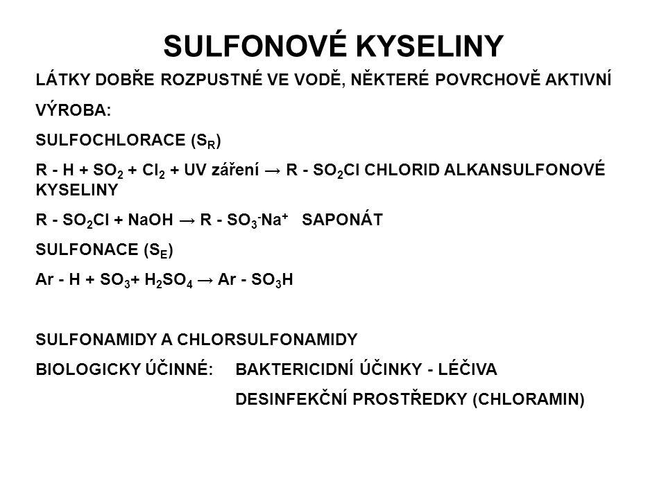 SULFONOVÉ KYSELINY LÁTKY DOBŘE ROZPUSTNÉ VE VODĚ, NĚKTERÉ POVRCHOVĚ AKTIVNÍ VÝROBA: SULFOCHLORACE (S R ) R - H + SO 2 + Cl 2 + UV záření → R - SO 2 Cl