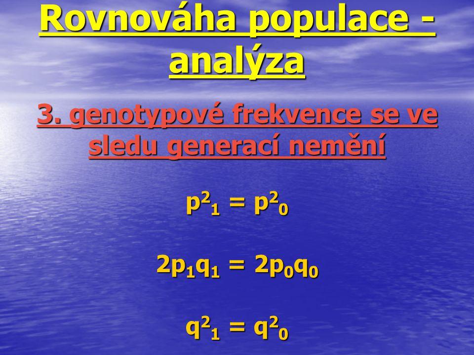 Rovnováha populace - analýza p 2 1 = p 2 0 2p 1 q 1 = 2p 0 q 0 q 2 1 = q 2 0 3. genotypové frekvence se ve sledu generací nemění