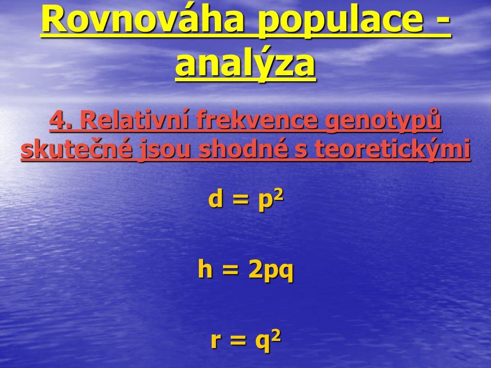 Rovnováha populace - analýza d = p 2 h = 2pq r = q 2 4. Relativní frekvence genotypů skutečné jsou shodné s teoretickými