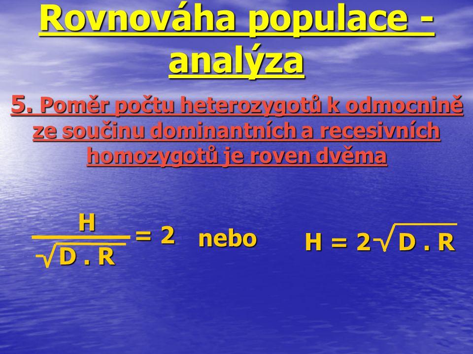 H = 2 D. R Rovnováha populace - analýza H D. R 5. Poměr počtu heterozygotů k odmocnině ze součinu dominantních a recesivních homozygotů je roven dvěma