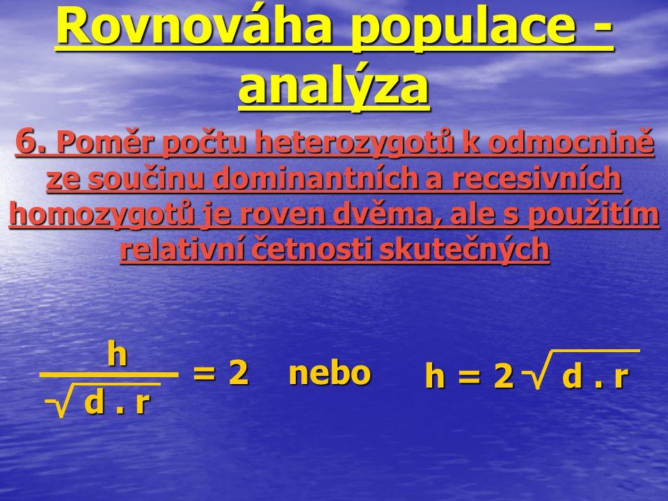 h = 2 d. r Rovnováha populace - analýza h d. r 6. Poměr počtu heterozygotů k odmocnině ze součinu dominantních a recesivních homozygotů je roven dvěma