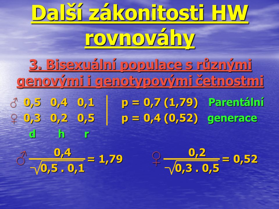 Další zákonitosti HW rovnováhy ♂ 0,5 0,4 0,1p = 0,7 (1,79) Parentální ♀ 0,3 0,2 0,5p = 0,4 (0,52) generace d h r d h r 3. Bisexuální populace s různým