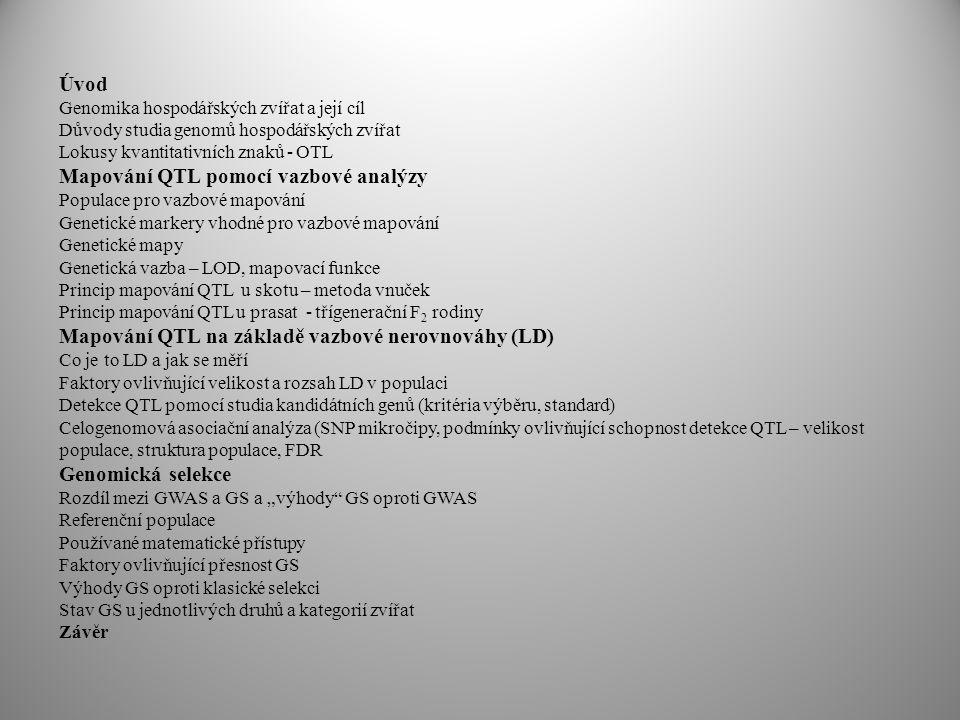 """Úvod Genomika hospodářských zvířat a její cíl Důvody studia genomů hospodářských zvířat Lokusy kvantitativních znaků - OTL Mapování QTL pomocí vazbové analýzy Populace pro vazbové mapování Genetické markery vhodné pro vazbové mapování Genetické mapy Genetická vazba – LOD, mapovací funkce Princip mapování QTL u skotu – metoda vnuček Princip mapování QTL u prasat - třígenerační F 2 rodiny Mapování QTL na základě vazbové nerovnováhy (LD) Co je to LD a jak se měří Faktory ovlivňující velikost a rozsah LD v populaci Detekce QTL pomocí studia kandidátních genů (kritéria výběru, standard) Celogenomová asociační analýza (SNP mikročipy, podmínky ovlivňující schopnost detekce QTL – velikost populace, struktura populace, FDR Genomická selekce Rozdíl mezi GWAS a GS a """"výhody GS oproti GWAS Referenční populace Používané matematické přístupy Faktory ovlivňující přesnost GS Výhody GS oproti klasické selekci Stav GS u jednotlivých druhů a kategorií zvířat Závěr"""