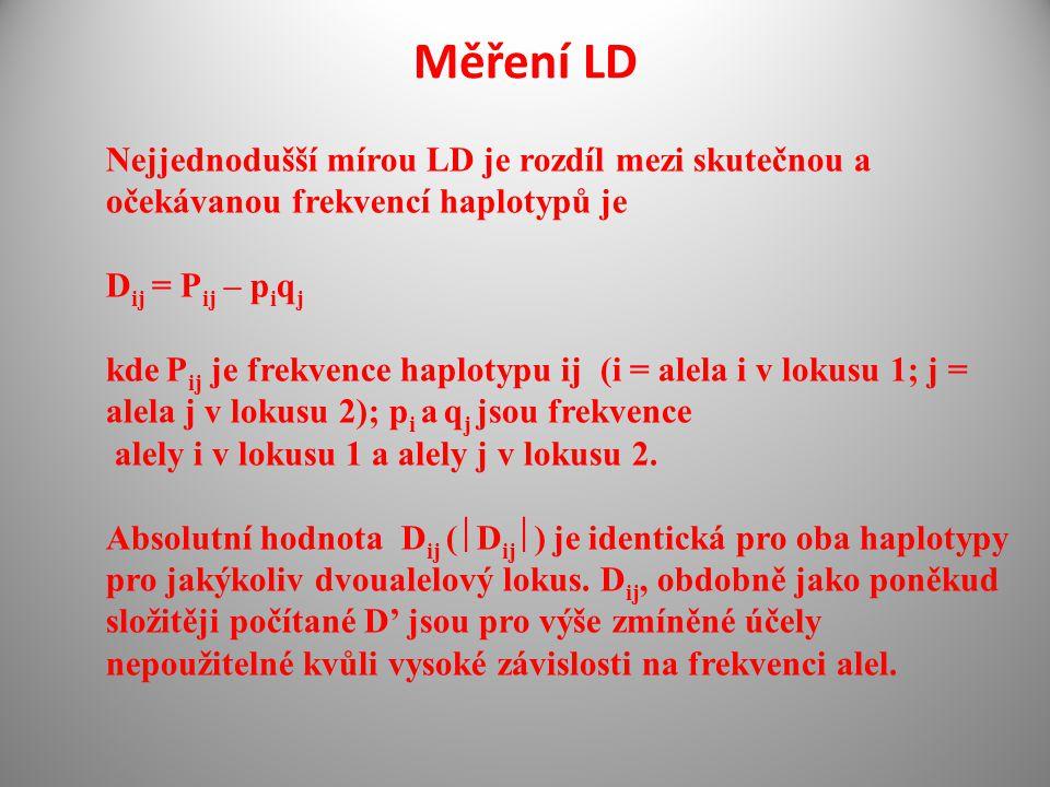 Měření LD Nejjednodušší mírou LD je rozdíl mezi skutečnou a očekávanou frekvencí haplotypů je D ij = P ij – p i q j kde P ij je frekvence haplotypu ij (i = alela i v lokusu 1; j = alela j v lokusu 2); p i a q j jsou frekvence alely i v lokusu 1 a alely j v lokusu 2.