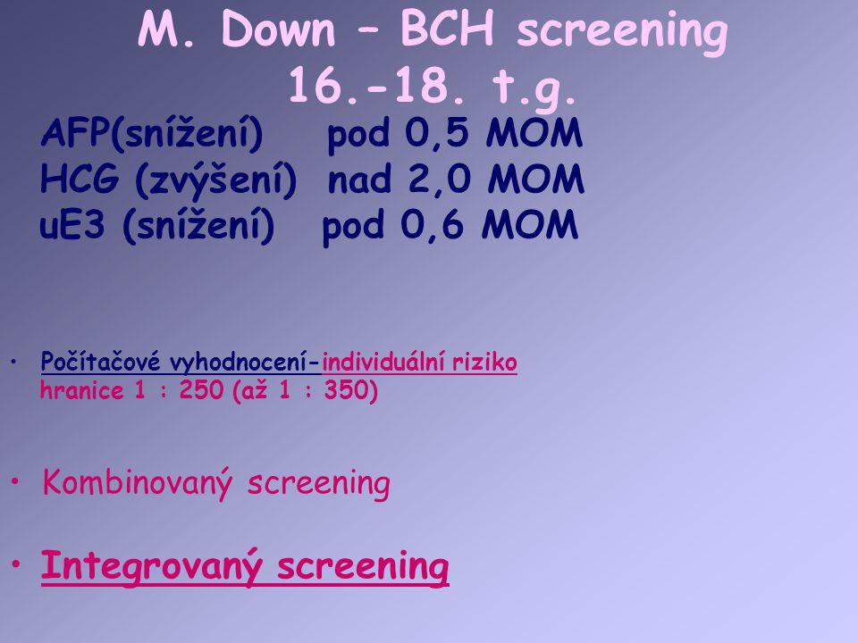 M. Down – BCH screening 16.-18. t.g. Počítačové vyhodnocení-individuální riziko hranice 1 : 250 (až 1 : 350) Kombinovaný screening Integrovaný screeni