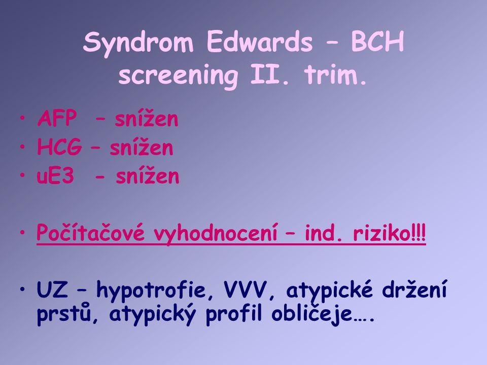 Syndrom Edwards – BCH screening II. trim. AFP – snížen HCG – snížen uE3 - snížen Počítačové vyhodnocení – ind. riziko!!! UZ – hypotrofie, VVV, atypick
