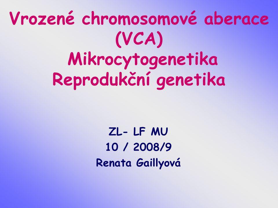 Vrozené chromosomové aberace (VCA) Mikrocytogenetika Reprodukční genetika ZL- LF MU 10 / 2008/9 Renata Gaillyová