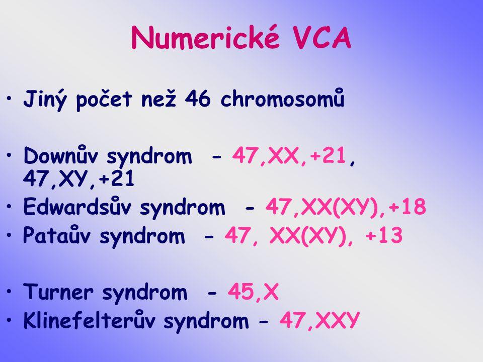 Numerické VCA Jiný počet než 46 chromosomů Downův syndrom - 47,XX,+21, 47,XY,+21 Edwardsův syndrom - 47,XX(XY),+18 Pataův syndrom - 47, XX(XY), +13 Turner syndrom - 45,X Klinefelterův syndrom - 47,XXY