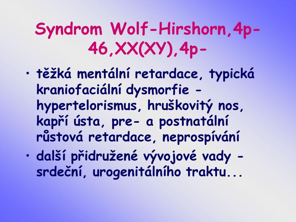 Syndrom Wolf-Hirshorn,4p- 46,XX(XY),4p- těžká mentální retardace, typická kraniofaciální dysmorfie - hypertelorismus, hruškovitý nos, kapří ústa, pre- a postnatální růstová retardace, neprospívání další přidružené vývojové vady - srdeční, urogenitálního traktu...