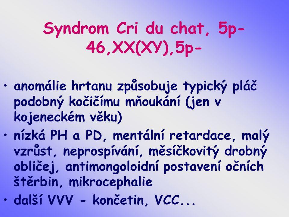 Syndrom Cri du chat, 5p- 46,XX(XY),5p- anomálie hrtanu způsobuje typický pláč podobný kočičímu mňoukání (jen v kojeneckém věku) nízká PH a PD, mentáln