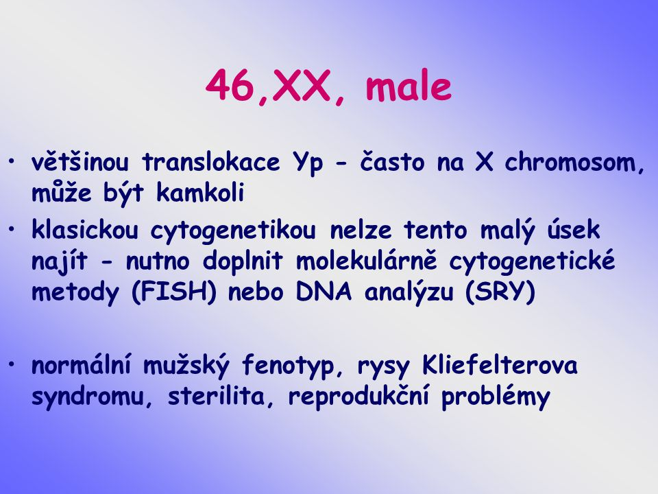46,XX, male většinou translokace Yp - často na X chromosom, může být kamkoli klasickou cytogenetikou nelze tento malý úsek najít - nutno doplnit molek