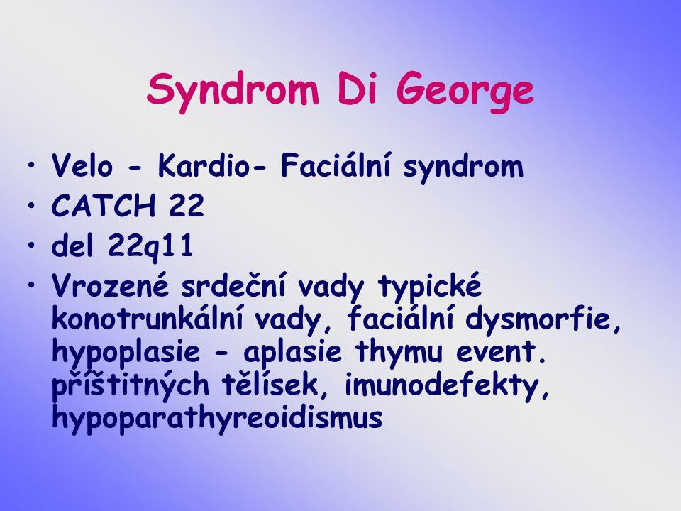 Syndrom Di George Velo - Kardio- Faciální syndrom CATCH 22 del 22q11 Vrozené srdeční vady typické konotrunkální vady, faciální dysmorfie, hypoplasie -