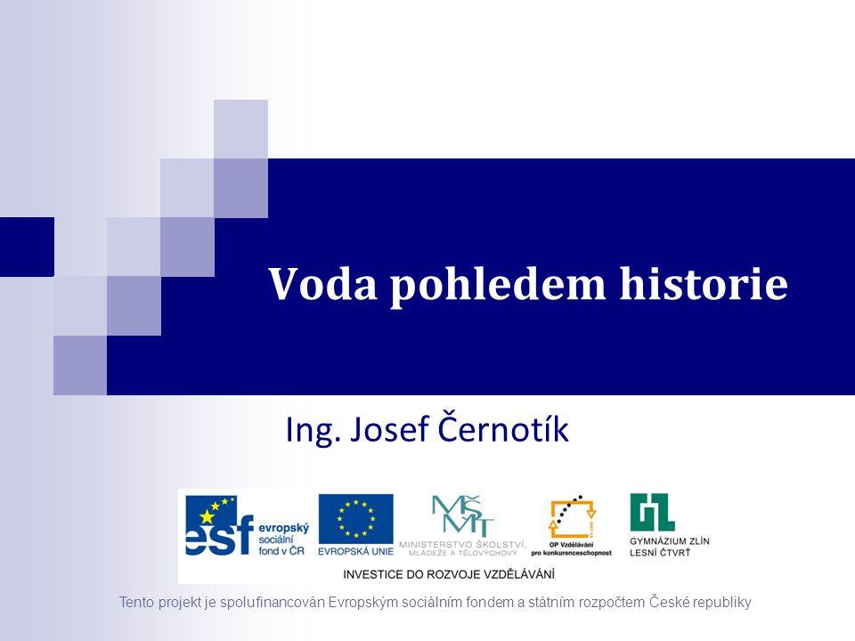 Voda pohledem historie Tento projekt je spolufinancován Evropským sociálním fondem a státním rozpočtem České republiky Ing. Josef Černotík